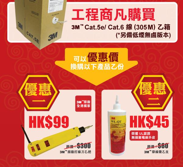 工程商凡購買 3M™ Cat.5e/ Cat.6 線 (305M) 乙箱 (*另備低煙無鹵版本) - 可以優惠價換購以下產品乙份 - 優惠一:加 HK$99 3M™原廠打線刀乙把 (3M™ 原廠 全港獨家) - 優惠二:加 HK$45 3M™穿線膏乙支 (榮獲 UL認證 無損害電線外皮)